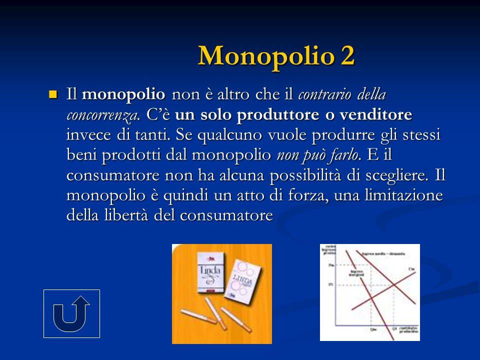 Monopolio 2 Il monopolio non è altro che il contrario della concorrenza. Cè un solo produttore o venditore invece di tanti. Se qualcuno vuole produrre