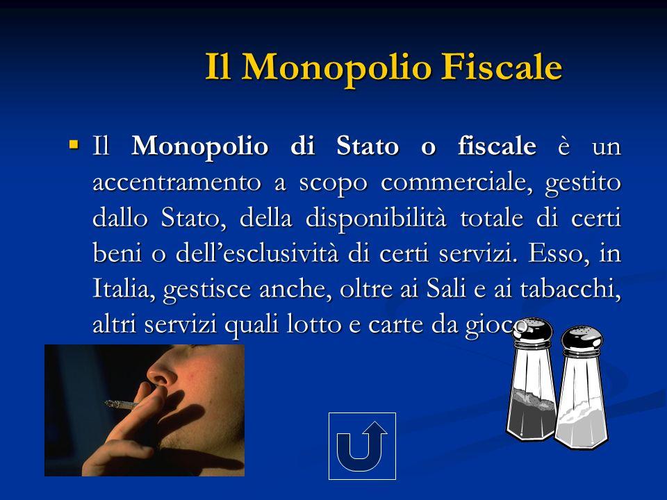 Il Monopolio Fiscale Il Monopolio di Stato o fiscale è un accentramento a scopo commerciale, gestito dallo Stato, della disponibilità totale di certi