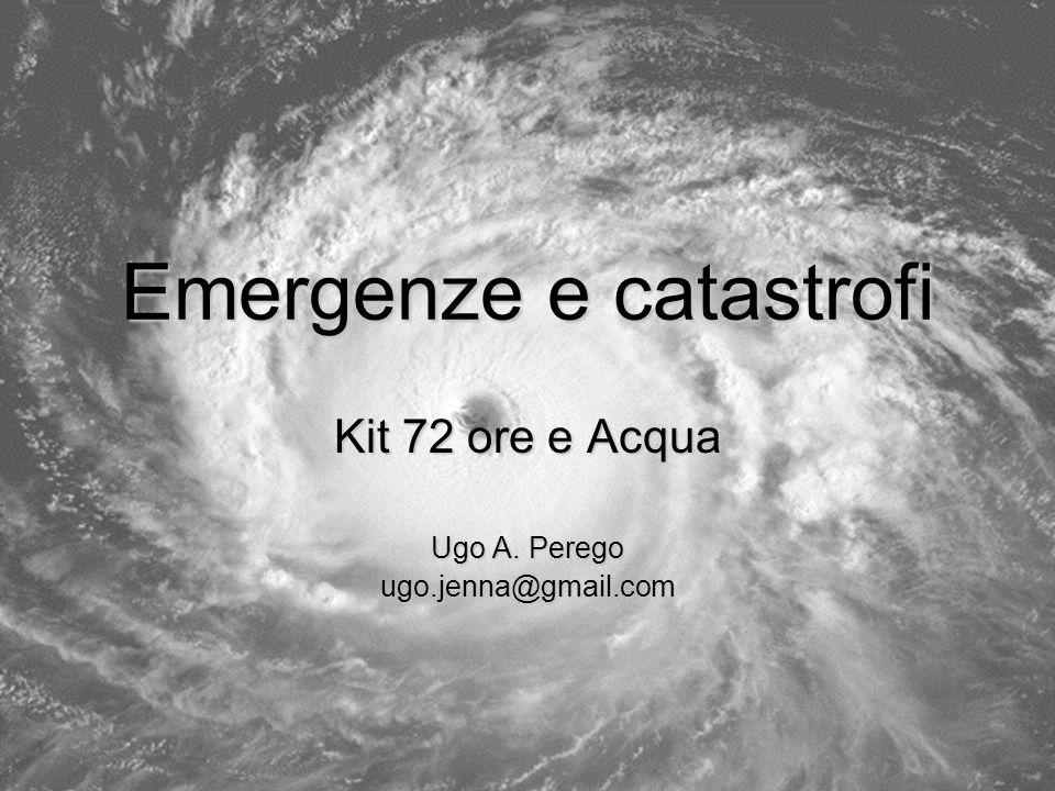 Emergenze e catastrofi Kit 72 ore e Acqua Ugo A. Perego ugo.jenna@gmail.com