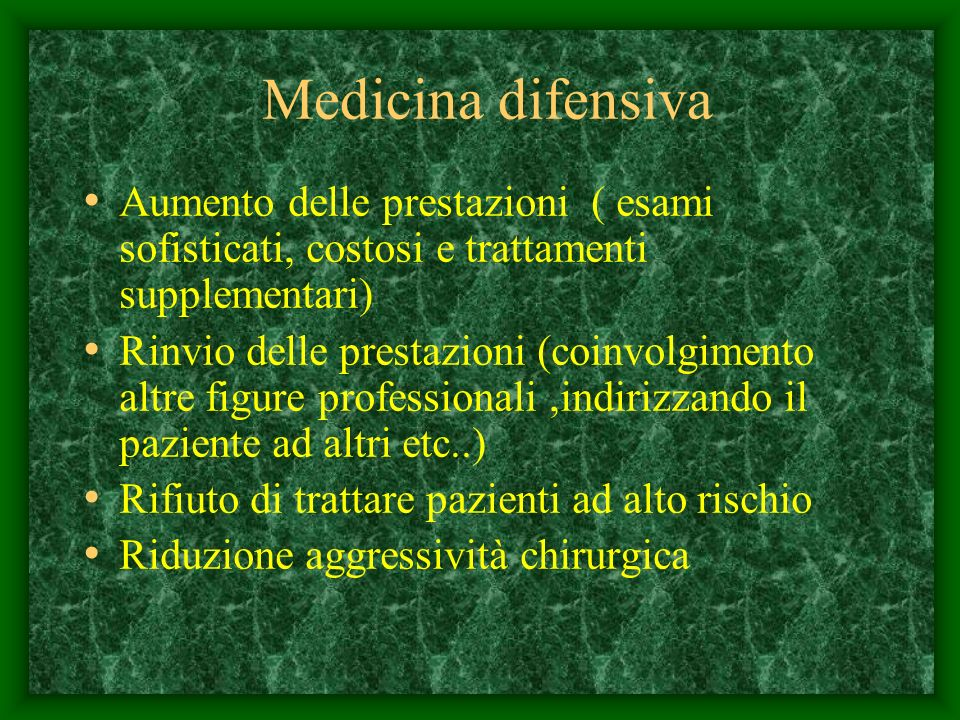 Medicina difensiva Aumento delle prestazioni ( esami sofisticati, costosi e trattamenti supplementari) Rinvio delle prestazioni (coinvolgimento altre