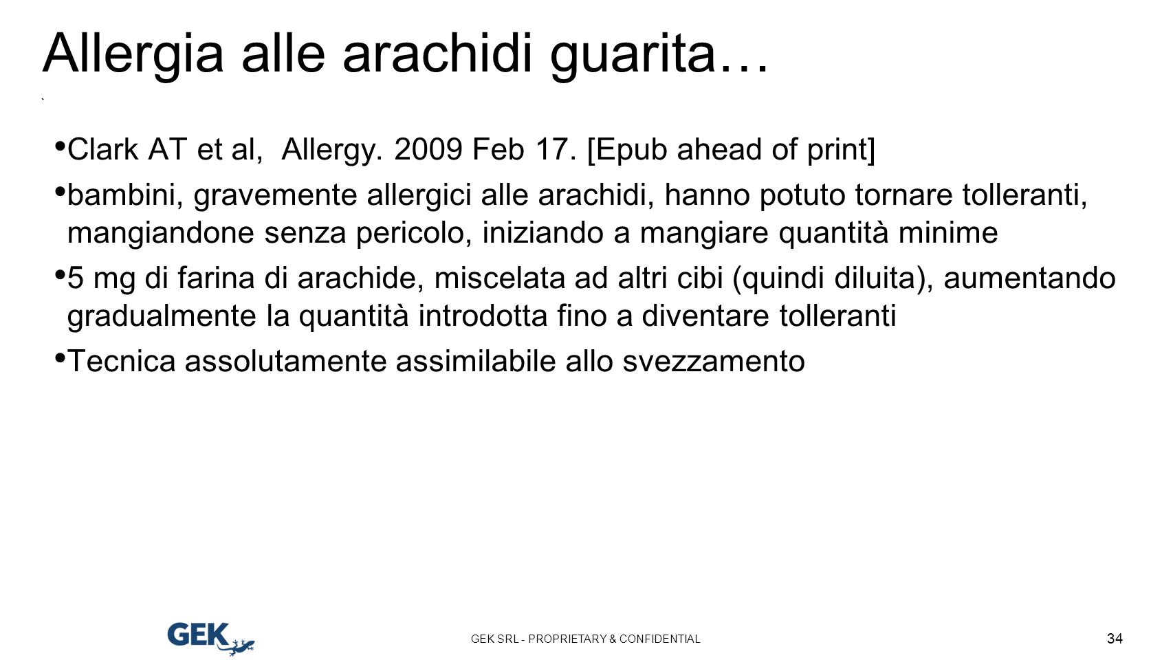 GEK SRL - PROPRIETARY & CONFIDENTIAL 34 Allergia alle arachidi guarita… Clark AT et al, Allergy. 2009 Feb 17. [Epub ahead of print] bambini, gravement