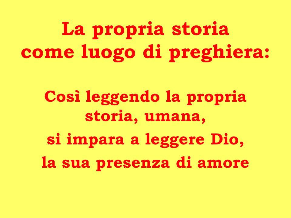 La propria storia come luogo di preghiera: Così leggendo la propria storia, umana, si impara a leggere Dio, la sua presenza di amore
