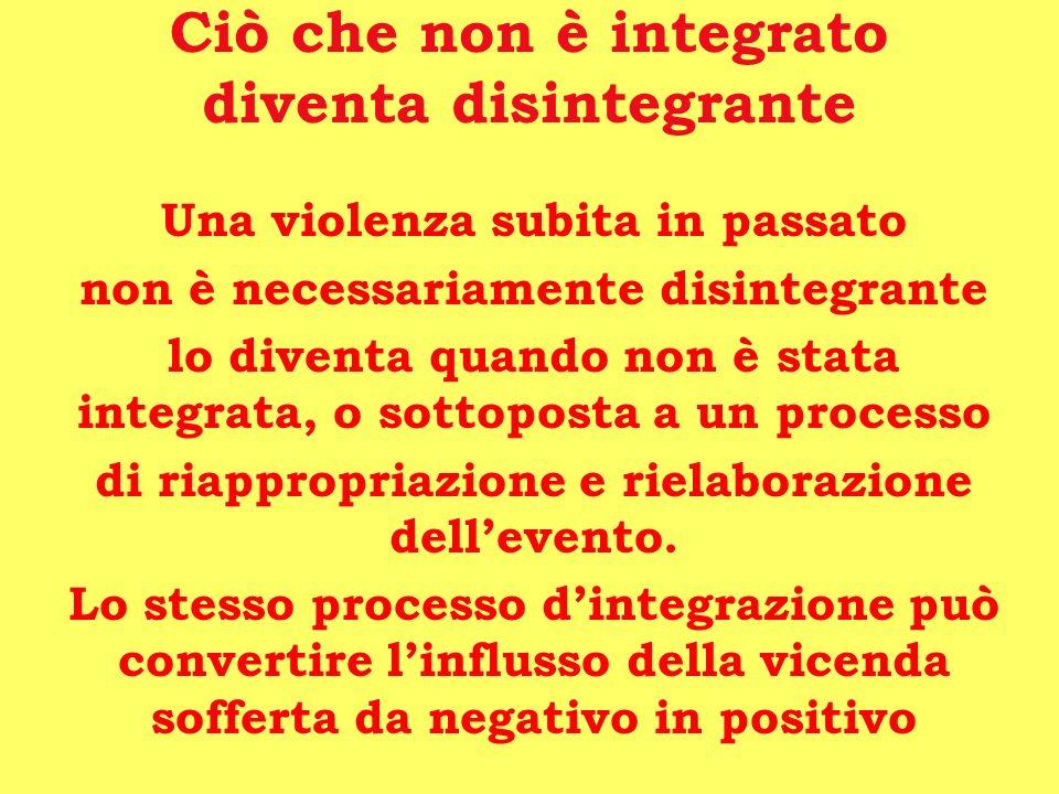Ciò che non è integrato diventa disintegrante Una violenza subita in passato non è necessariamente disintegrante lo diventa quando non è stata integra