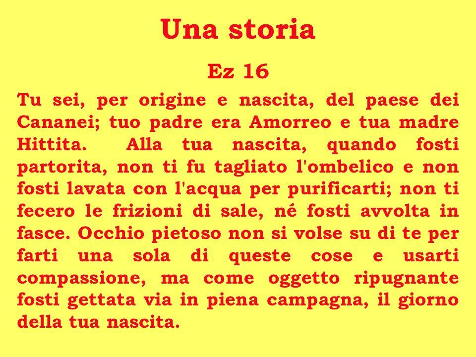 Una storia Ez 16 Tu sei, per origine e nascita, del paese dei Cananei; tuo padre era Amorreo e tua madre Hittita. Alla tua nascita, quando fosti parto