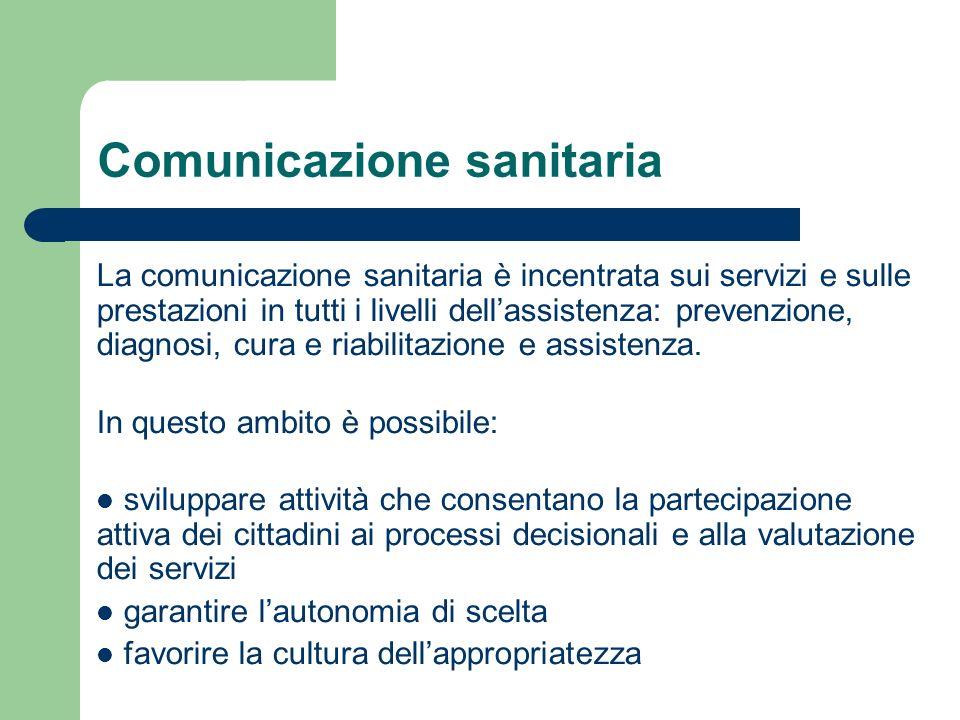 Comunicazione sanitaria La comunicazione sanitaria è incentrata sui servizi e sulle prestazioni in tutti i livelli dellassistenza: prevenzione, diagno