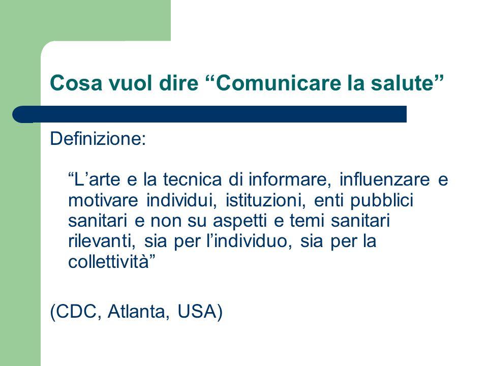 Cosa vuol dire Comunicare la salute Definizione: Larte e la tecnica di informare, influenzare e motivare individui, istituzioni, enti pubblici sanitar