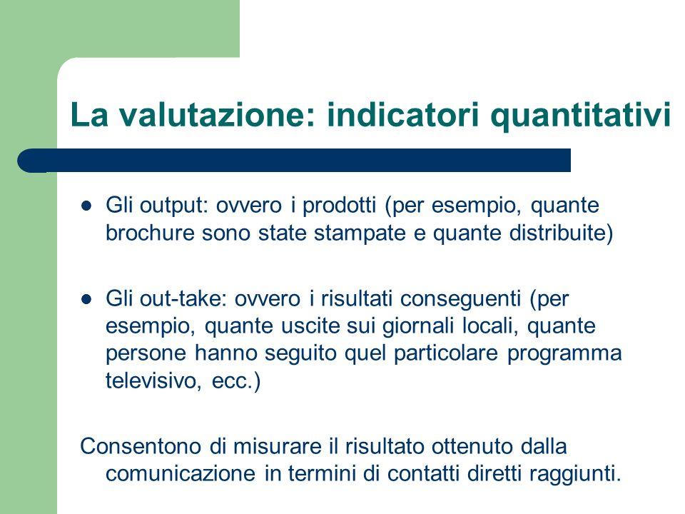 La valutazione: indicatori quantitativi Gli output: ovvero i prodotti (per esempio, quante brochure sono state stampate e quante distribuite) Gli out-