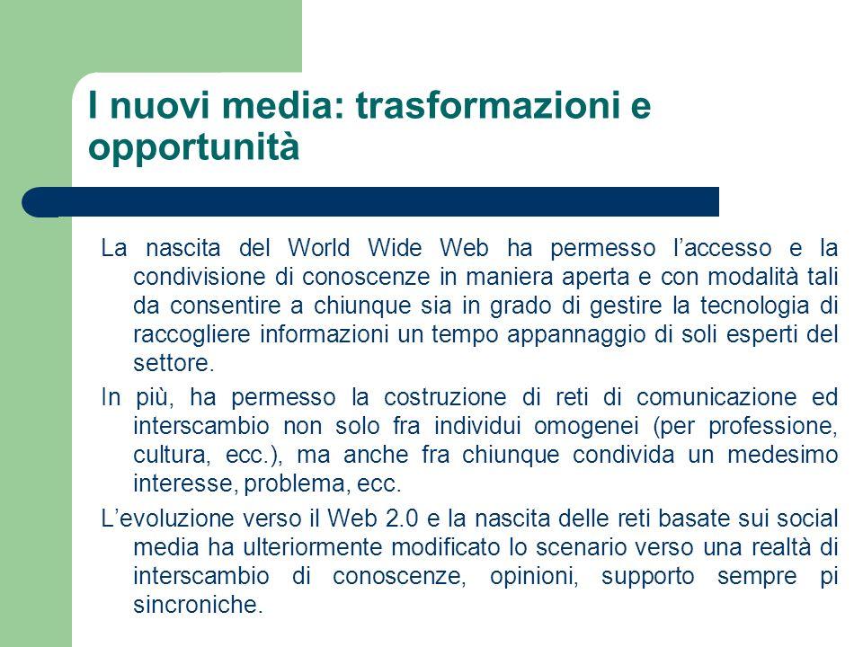 I nuovi media: trasformazioni e opportunità La nascita del World Wide Web ha permesso laccesso e la condivisione di conoscenze in maniera aperta e con