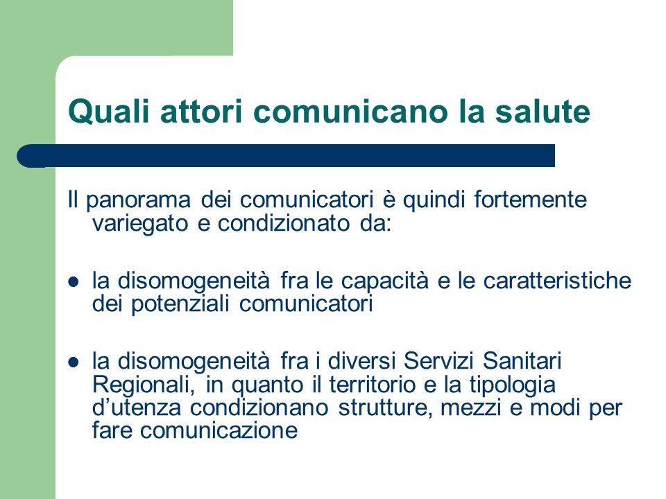 Quali attori comunicano la salute Il panorama dei comunicatori è quindi fortemente variegato e condizionato da: la disomogeneità fra le capacità e le