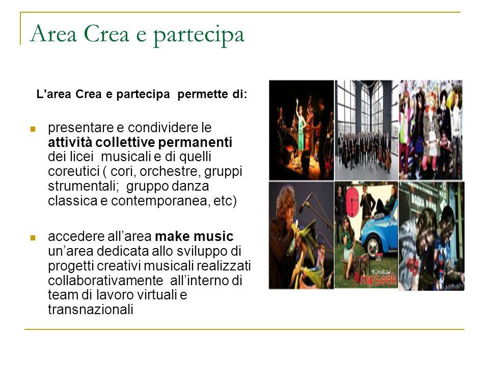 Area Crea e partecipa L'area Crea e partecipa permette di: presentare e condividere le attività collettive permanenti dei licei musicali e di quelli c