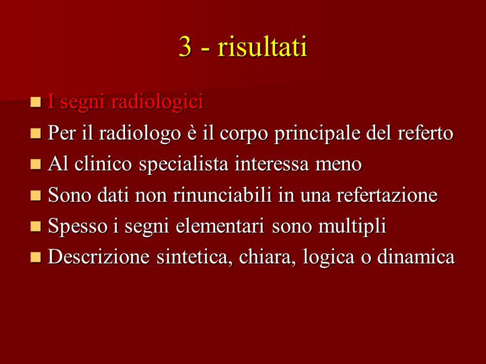 3 - risultati I segni radiologici I segni radiologici Per il radiologo è il corpo principale del referto Per il radiologo è il corpo principale del re
