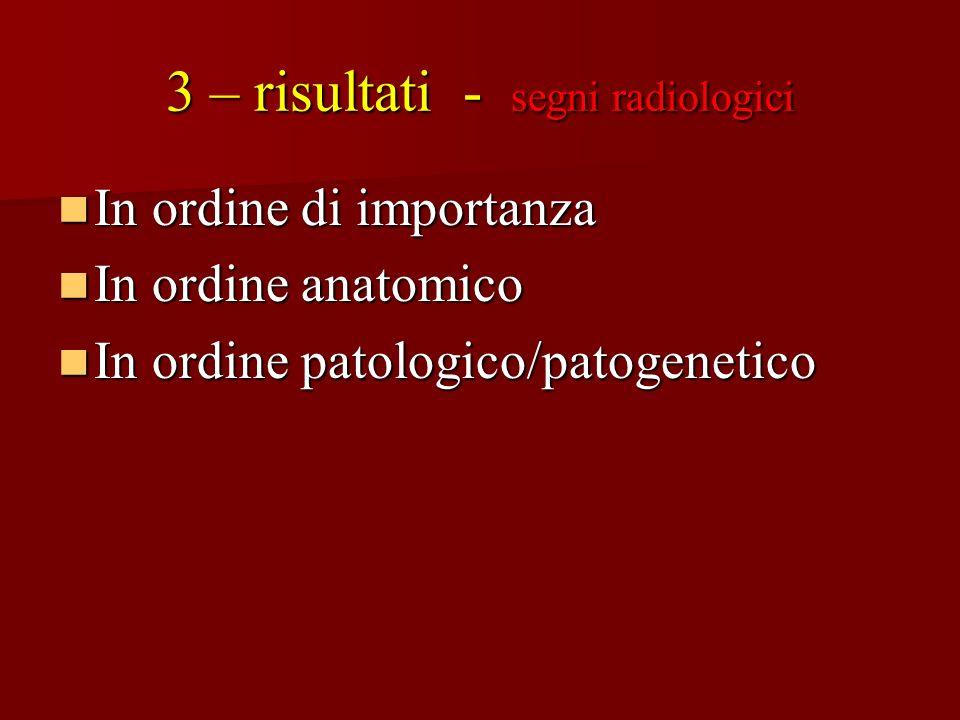 3 – risultati - segni radiologici In ordine di importanza In ordine di importanza In ordine anatomico In ordine anatomico In ordine patologico/patogen