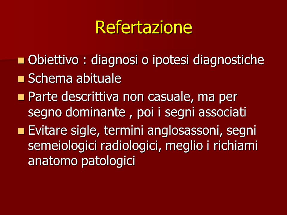 Refertazione Obiettivo : diagnosi o ipotesi diagnostiche Obiettivo : diagnosi o ipotesi diagnostiche Schema abituale Schema abituale Parte descrittiva