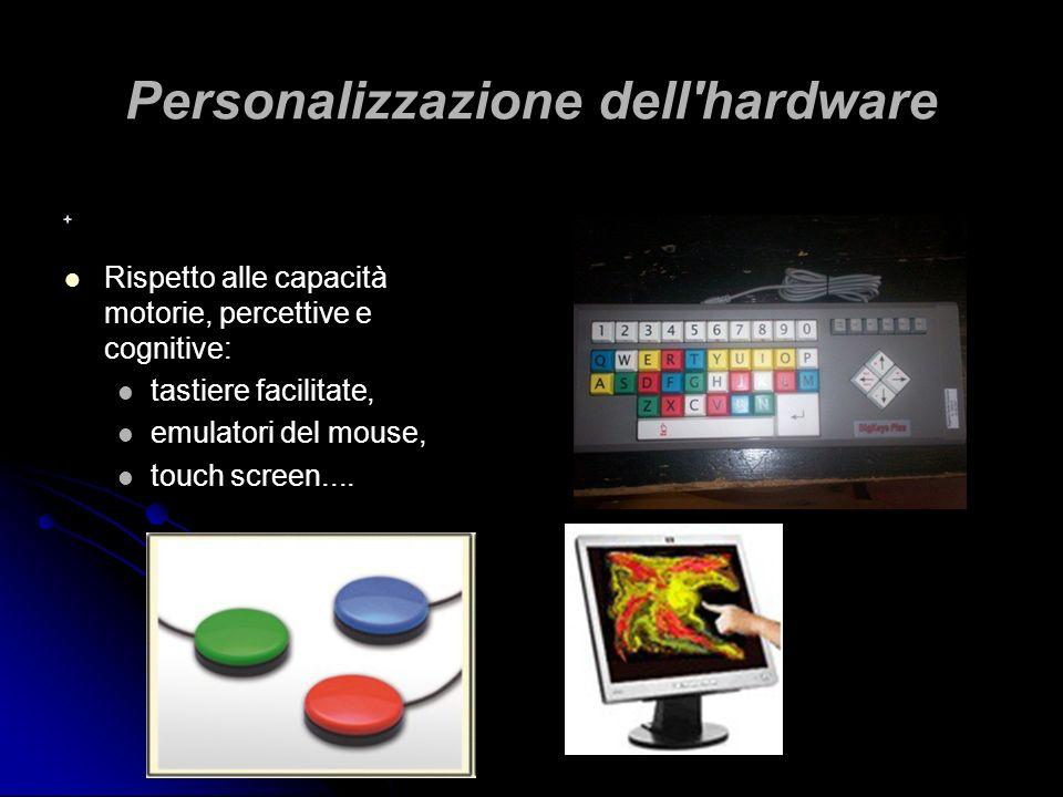 Personalizzazione dell'hardware Rispetto alle capacità motorie, percettive e cognitive: tastiere facilitate, emulatori del mouse, touch screen....