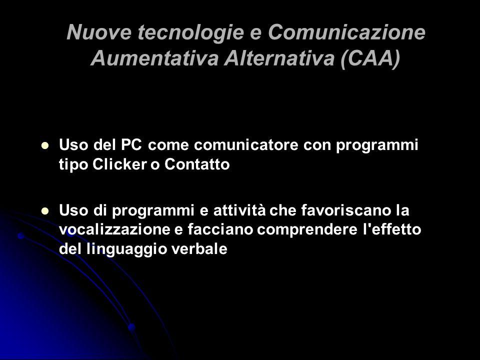 Nuove tecnologie e Comunicazione Aumentativa Alternativa (CAA) Uso del PC come comunicatore con programmi tipo Clicker o Contatto Uso di programmi e a