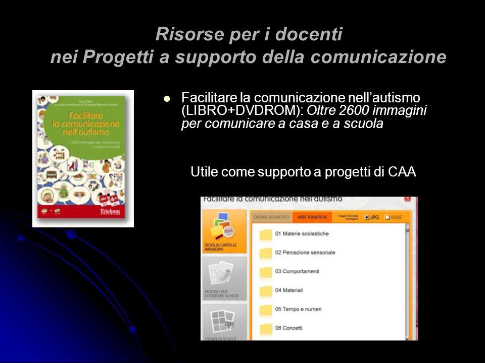 Risorse per i docenti nei Progetti a supporto della comunicazione Facilitare la comunicazione nellautismo (LIBRO+DVDROM): Oltre 2600 immagini per comu