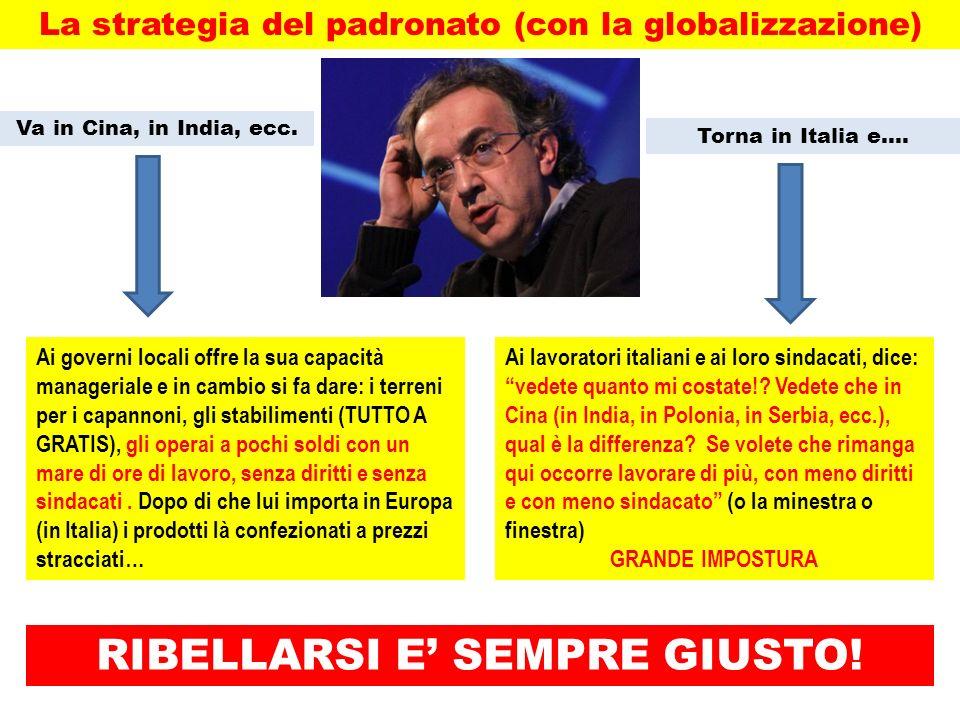 La strategia del padronato (con la globalizzazione) Va in Cina, in India, ecc. Torna in Italia e…. Ai governi locali offre la sua capacità manageriale