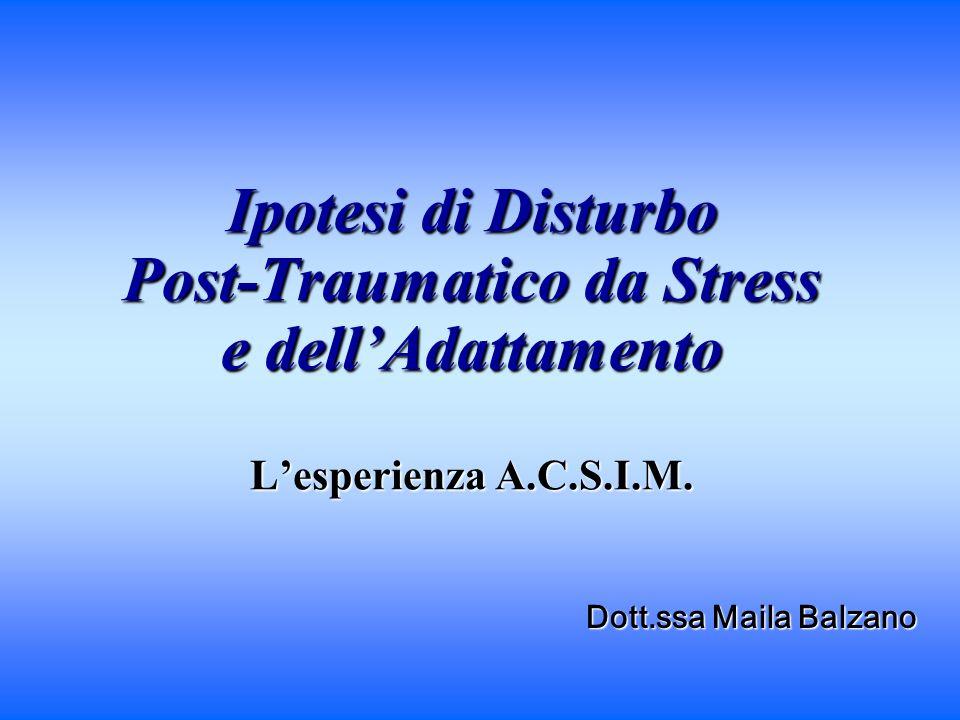 Ipotesi di Disturbo Post-Traumatico da Stress e dellAdattamento Lesperienza A.C.S.I.M. Dott.ssa Maila Balzano