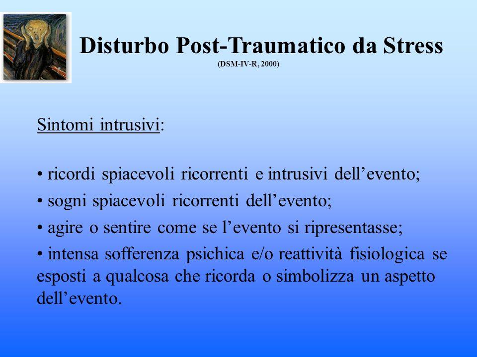 Disturbo Post-Traumatico da Stress (DSM-IV-R, 2000) Sintomi intrusivi: ricordi spiacevoli ricorrenti e intrusivi dellevento; sogni spiacevoli ricorren