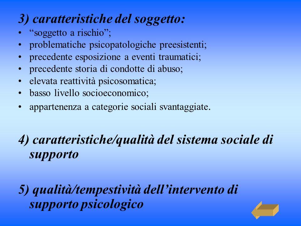 3) caratteristiche del soggetto: soggetto a rischio; problematiche psicopatologiche preesistenti; precedente esposizione a eventi traumatici; preceden
