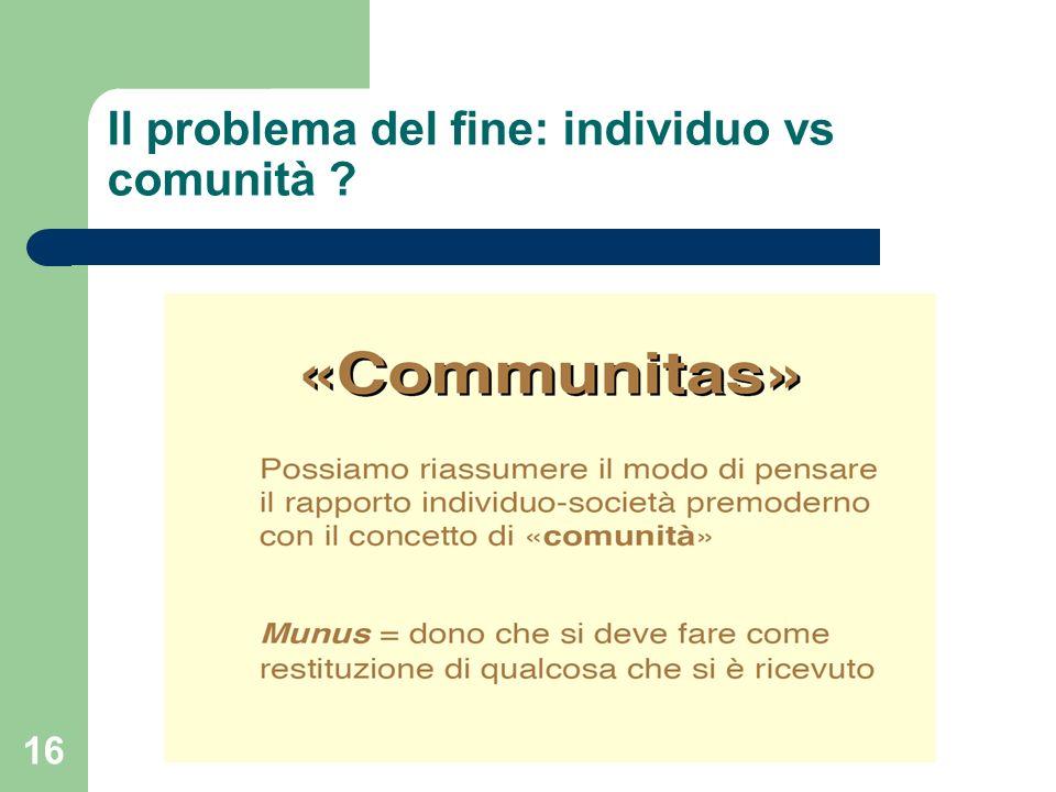 16 Il problema del fine: individuo vs comunità ?