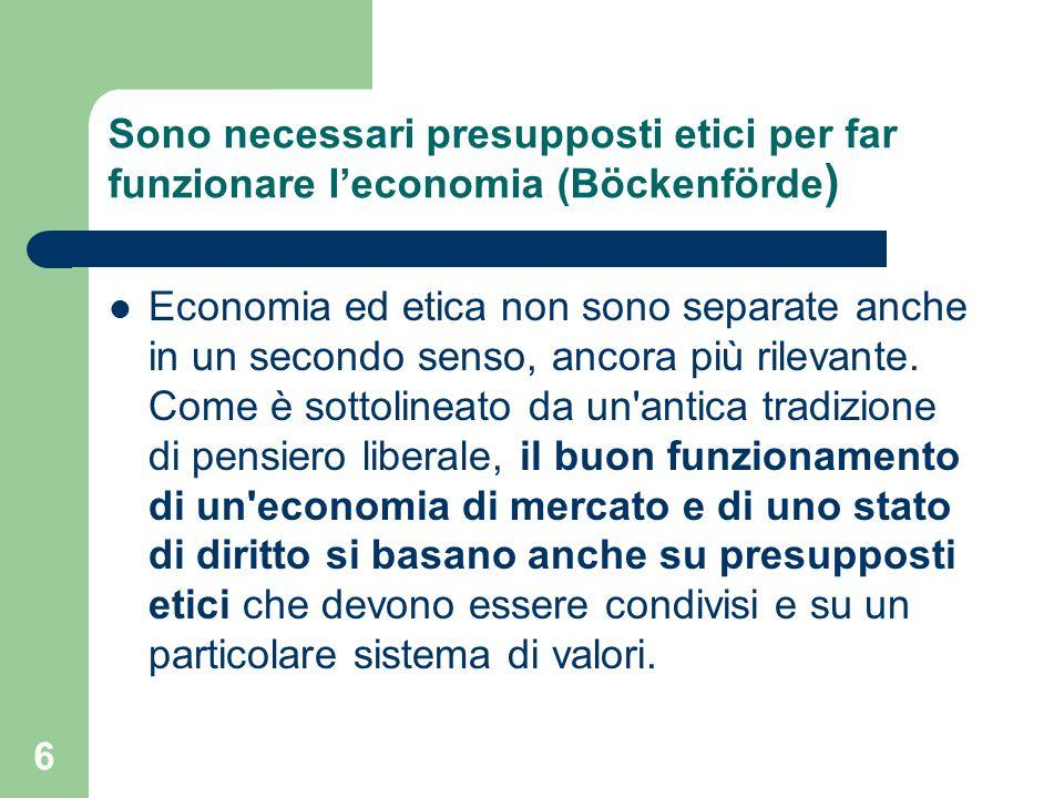 6 Sono necessari presupposti etici per far funzionare leconomia (Böckenförde ) Economia ed etica non sono separate anche in un secondo senso, ancora più rilevante.