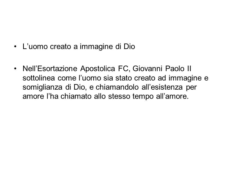 Luomo creato a immagine di Dio NellEsortazione Apostolica FC, Giovanni Paolo II sottolinea come luomo sia stato creato ad immagine e somiglianza di Dio, e chiamandolo allesistenza per amore lha chiamato allo stesso tempo allamore.