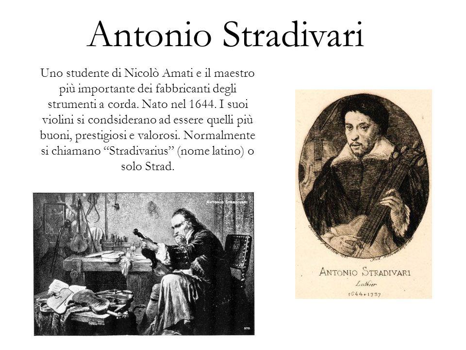Antonio Stradivari Uno studente di Nicolò Amati e il maestro più importante dei fabbricanti degli strumenti a corda. Nato nel 1644. I suoi violini si