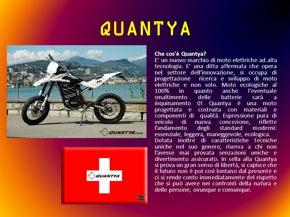 QUANTYA Che cos'è Quantya? E' un nuovo marchio di moto elettriche ad alta tecnologia. E' una ditta affermata che opera nel settore dellinnovazione, si