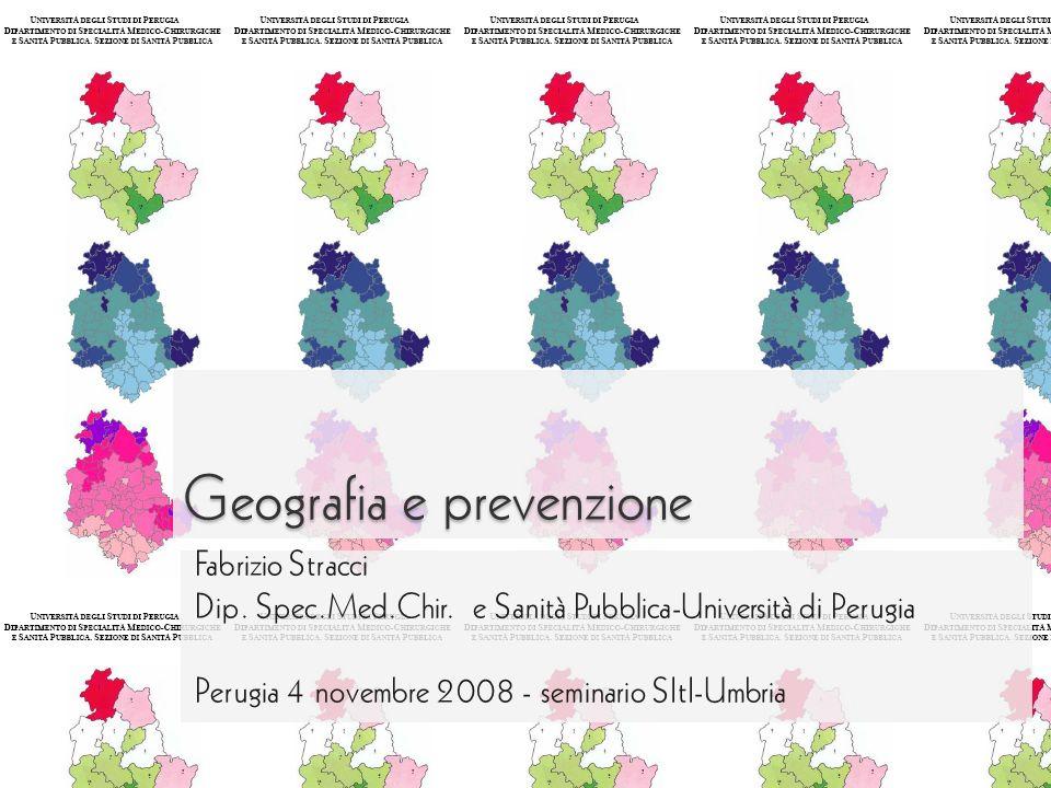 Geografia e prevenzione Fabrizio Stracci Dip. Spec.Med.Chir. e Sanità Pubblica-Università di Perugia Perugia 4 novembre 2008 - seminario SItI-Umbria
