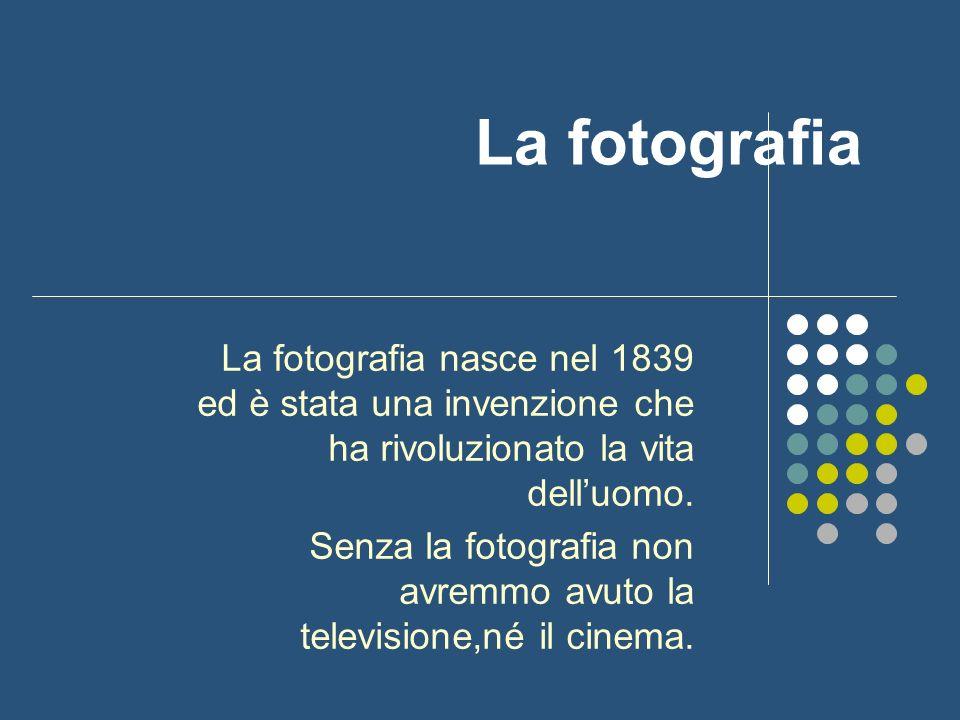 La fotografia La fotografia nasce nel 1839 ed è stata una invenzione che ha rivoluzionato la vita delluomo. Senza la fotografia non avremmo avuto la t