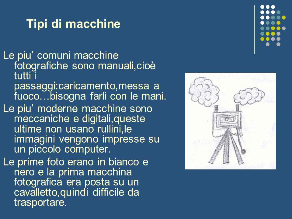 Tipi di macchine Le piu comuni macchine fotografiche sono manuali,cioè tutti i passaggi:caricamento,messa a fuoco…bisogna farli con le mani. Le piu mo