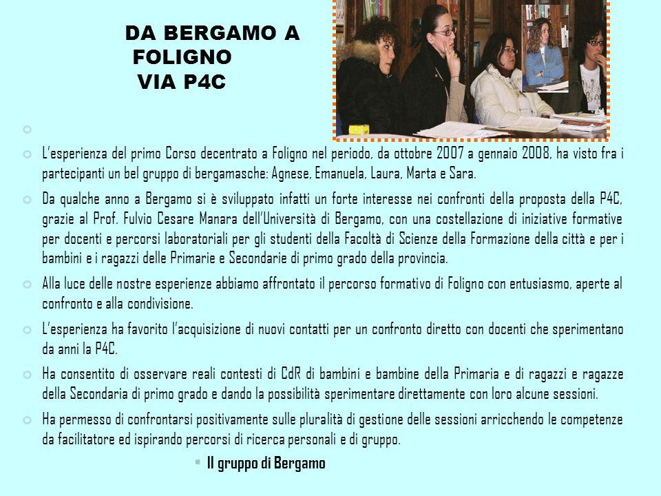DA BERGAMO A FOLIGNO VIA P4C Lesperienza del primo Corso decentrato a Foligno nel periodo, da ottobre 2007 a gennaio 2008, ha visto fra i partecipanti