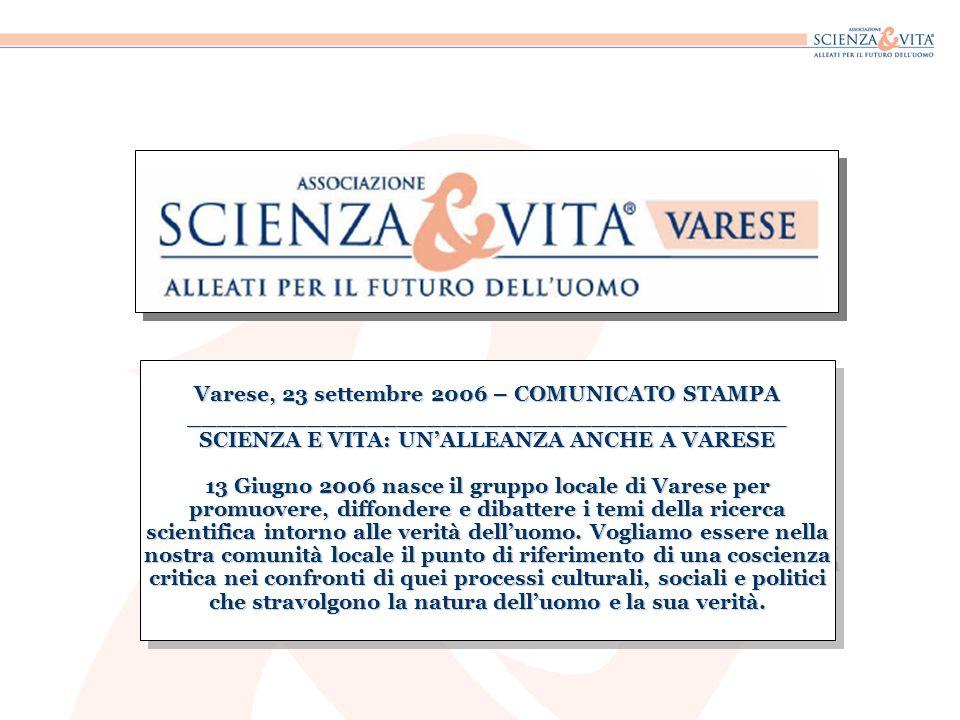 Varese, 23 settembre 2006 – COMUNICATO STAMPA ________________________________________ SCIENZA E VITA: UNALLEANZA ANCHE A VARESE 13 Giugno 2006 nasce il gruppo locale di Varese per promuovere, diffondere e dibattere i temi della ricerca scientifica intorno alle verità delluomo.