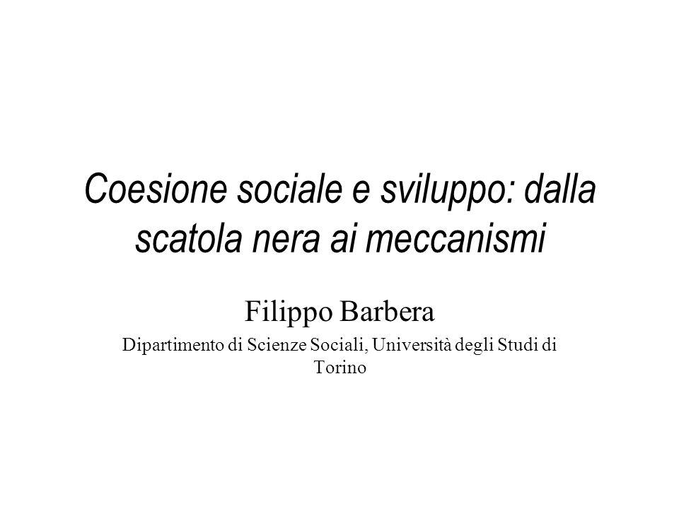 Coesione sociale e sviluppo: dalla scatola nera ai meccanismi Filippo Barbera Dipartimento di Scienze Sociali, Università degli Studi di Torino