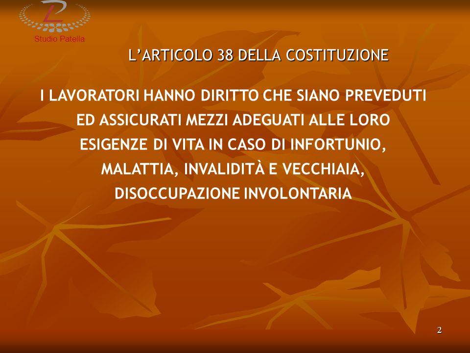 StudioPatella 3 EVOLUZIONE DEL SISTEMA PREVIDENZIALE ITALIANO 1920NASCITA DELLASSICURAZIONE GENERALE OBBLIGATORIA 1920NASCITA DELLASSICURAZIONE GENERALE OBBLIGATORIA 1968 PASSAGGIO AL SISTEMA RETRIBUTIVO BASATO SULLE ULTIME RETRIBUZIONI 1968 PASSAGGIO AL SISTEMA RETRIBUTIVO BASATO SULLE ULTIME RETRIBUZIONI 1969 INTRODUZIONE DELLA PENSIONE DI ANZIANITÀ 1969 INTRODUZIONE DELLA PENSIONE DI ANZIANITÀ 1992RIFORMA AMATO (D.