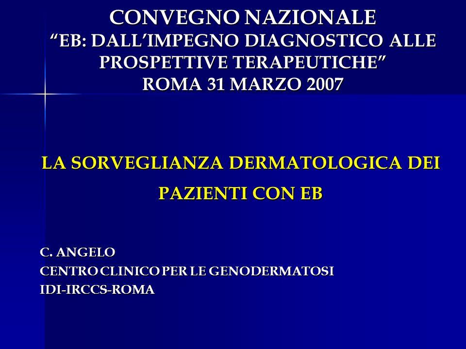 CONVEGNO NAZIONALE EB: DALLIMPEGNO DIAGNOSTICO ALLE PROSPETTIVE TERAPEUTICHE ROMA 31 MARZO 2007 LA SORVEGLIANZA DERMATOLOGICA DEI PAZIENTI CON EB C. A
