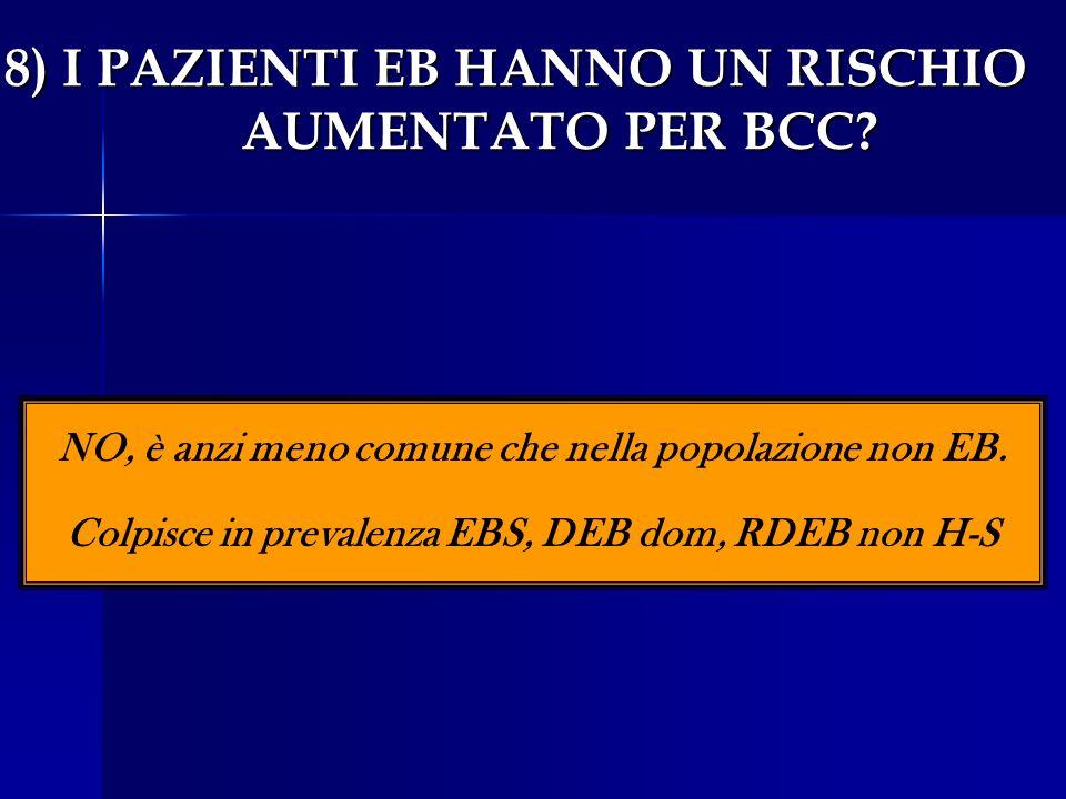 8) I PAZIENTI EB HANNO UN RISCHIO AUMENTATO PER BCC? NO, è anzi meno comune che nella popolazione non EB. Colpisce in prevalenza EBS, DEB dom, RDEB no