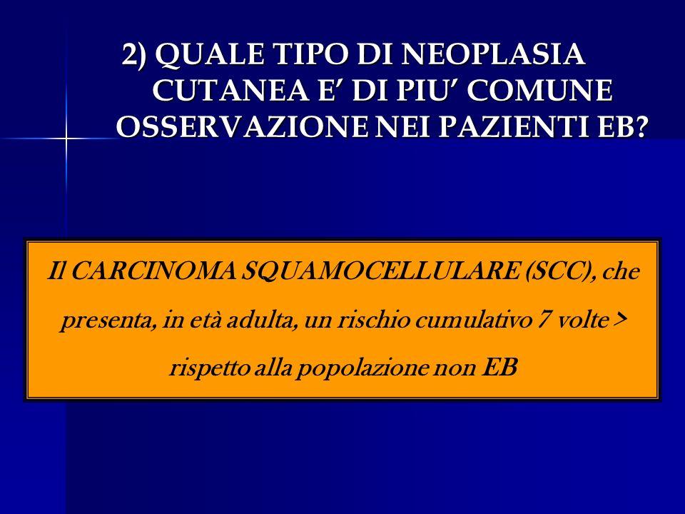 2) QUALE TIPO DI NEOPLASIA CUTANEA E DI PIU COMUNE OSSERVAZIONE NEI PAZIENTI EB? Il CARCINOMA SQUAMOCELLULARE (SCC), che presenta, in età adulta, un r