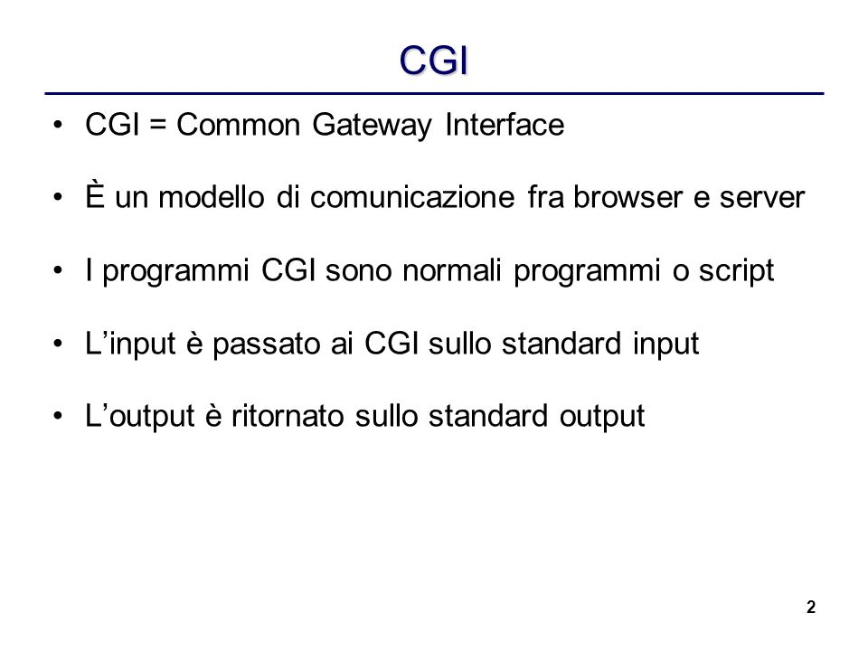 2 CGI CGI = Common Gateway Interface È un modello di comunicazione fra browser e server I programmi CGI sono normali programmi o script Linput è passato ai CGI sullo standard input Loutput è ritornato sullo standard output