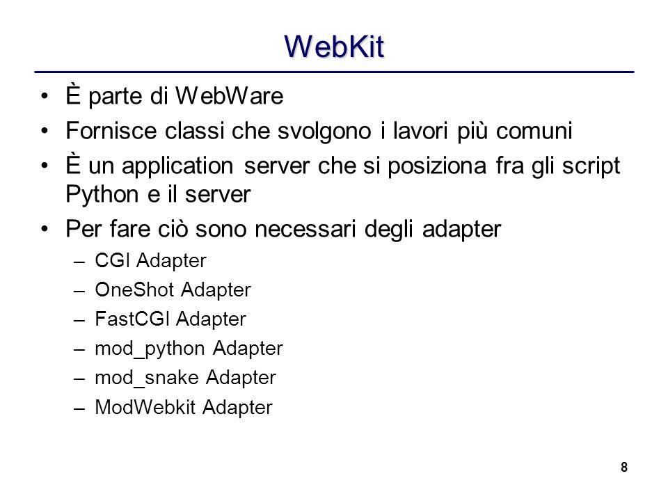 8 WebKit È parte di WebWare Fornisce classi che svolgono i lavori più comuni È un application server che si posiziona fra gli script Python e il server Per fare ciò sono necessari degli adapter –CGI Adapter –OneShot Adapter –FastCGI Adapter –mod_python Adapter –mod_snake Adapter –ModWebkit Adapter