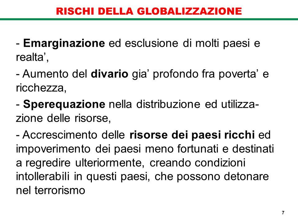 RISCHI DELLA GLOBALIZZAZIONE - Emarginazione ed esclusione di molti paesi e realta, - Aumento del divario gia profondo fra poverta e ricchezza, - Sper