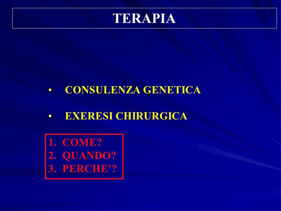 TERAPIA CONSULENZA GENETICA EXERESI CHIRURGICA 1.COME? 2.QUANDO? 3.PERCHE?