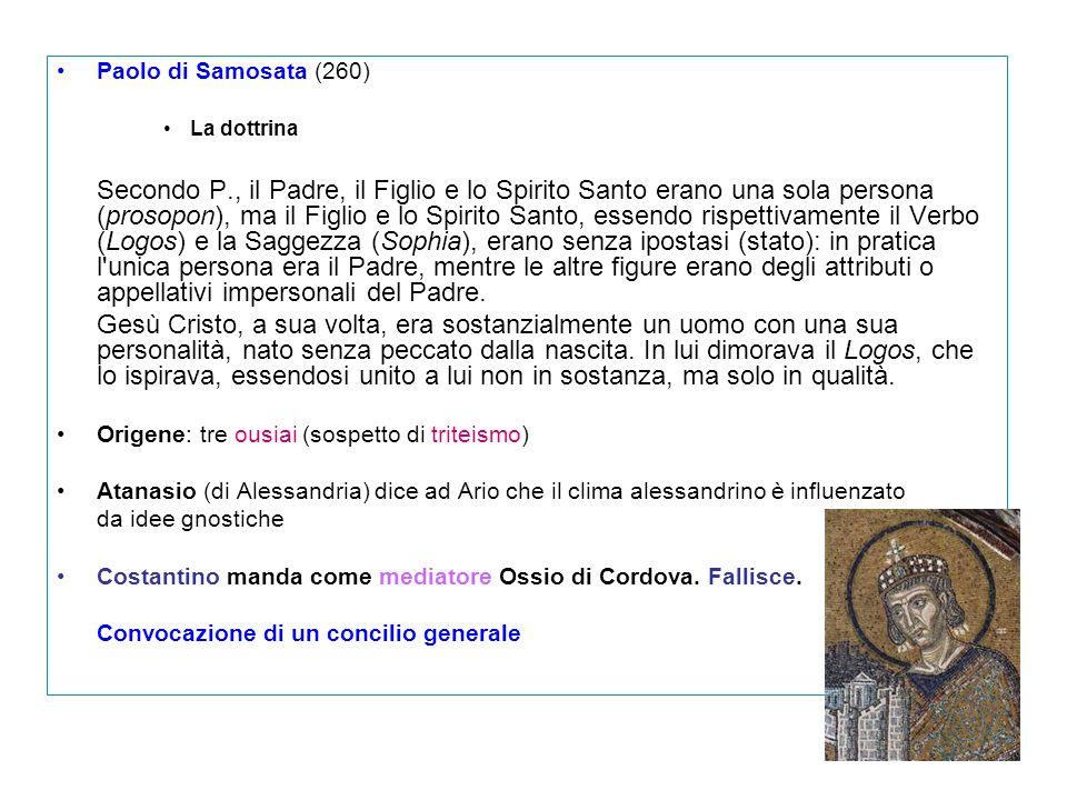 Paolo di Samosata (260) La dottrina Secondo P., il Padre, il Figlio e lo Spirito Santo erano una sola persona (prosopon), ma il Figlio e lo Spirito Sa