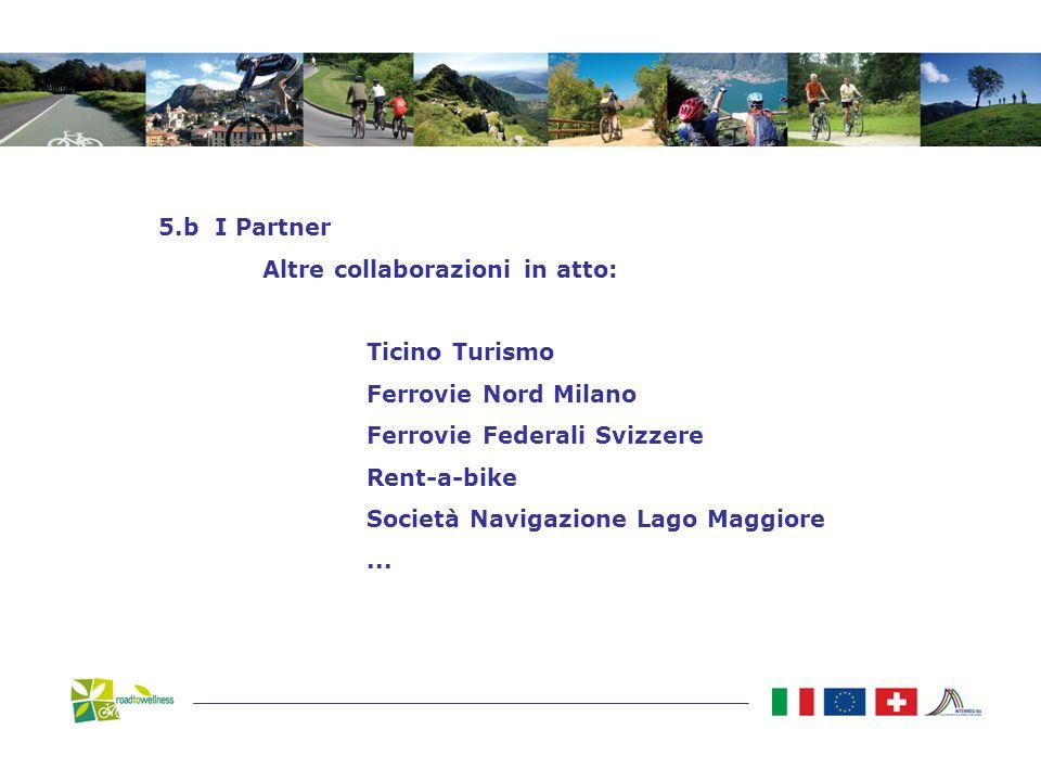 5.b I Partner Altre collaborazioni in atto: Ticino Turismo Ferrovie Nord Milano Ferrovie Federali Svizzere Rent-a-bike Società Navigazione Lago Maggiore...