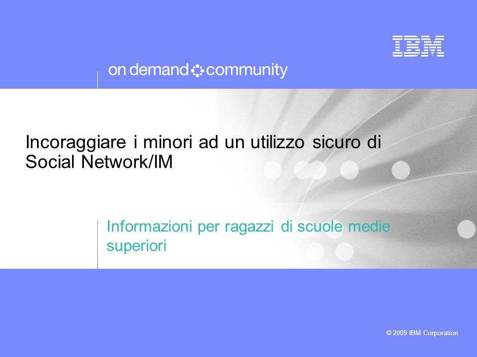 © 2009 IBM Corporation Incoraggiare i minori ad un utilizzo sicuro di Social Network/IM Informazioni per ragazzi di scuole medie superiori