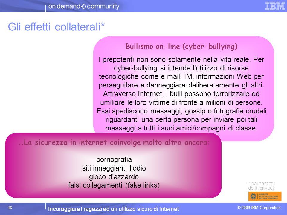 Incoraggiare I ragazzi ad un utilizzo sicuro di Internet © 2009 IBM Corporation 16 Gli effetti collaterali* Bullismo on-line (cyber-bullying) I prepotenti non sono solamente nella vita reale.