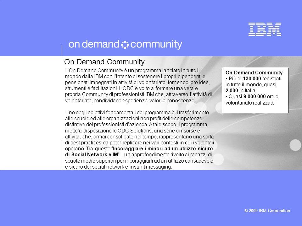 © 2009 IBM Corporation LOn Demand Community è un programma lanciato in tutto il mondo dalla IBM con lintento di sostenere i propri dipendenti e pensionati impegnati in attività di volontariato, fornendo loro idee, strumenti e facilitazioni.
