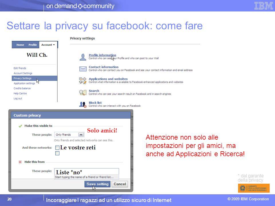 Incoraggiare I ragazzi ad un utilizzo sicuro di Internet © 2009 IBM Corporation 20 Settare la privacy su facebook: come fare * dal garante della privacy Attenzione non solo alle impostazioni per gli amici, ma anche ad Applicazioni e Ricerca!