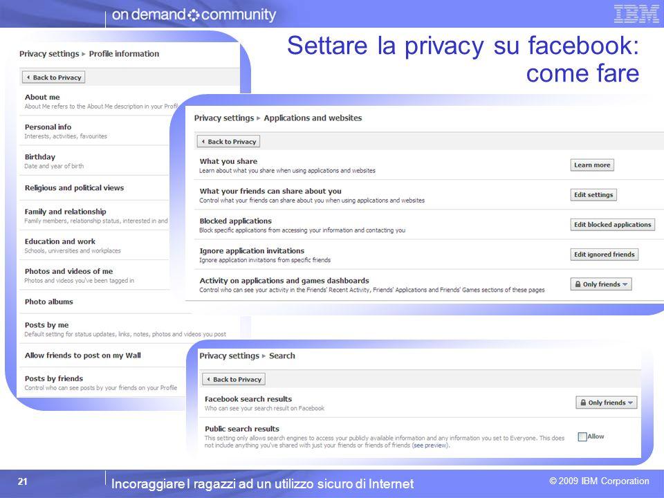 Incoraggiare I ragazzi ad un utilizzo sicuro di Internet © 2009 IBM Corporation 21 Settare la privacy su facebook: come fare